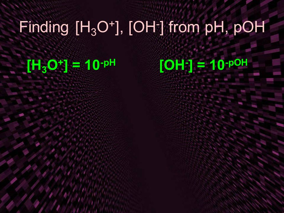 Finding [H3O+], [OH-] from pH, pOH